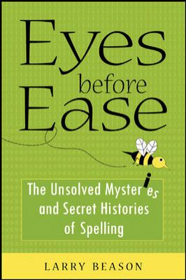 Eyes Before Ease: The Unsolved Mysteries and Secret Histories of Spelling
