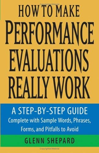 How to Make Performance Evaluations Really Work : A Step-by-Step Guide Complete with Sample Words, Phrases, Forms, and Pitfalls to Avoid