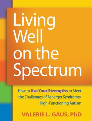 Living Well on the Spectrum : How to Use Your Strengths to Meet the Challenges of Asperger Syndrome/High-Functioning Autism