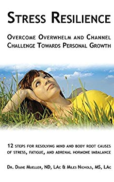 Stress Resilience: Overcome Overwhelm and Channel Challenge Towards Personal Growth: 12 Steps for Resolving Mind and Body Root Causes of Stress, Fatig
