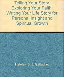 Telling Your Story, Exploring Your Faith: Writing Your Life Story for Personal Insight and Spiritual Growth