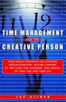 Time Management for the Creative Person : Right-Brain Strategies for Stopping Procrastination, Getting Control of the Clock and Calendar, and Freeing