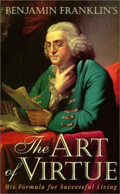 Benjamin Franklin's the Art of Virtue: His Formula for Successful Living