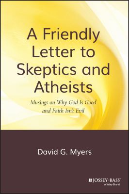 Friendly Letter to Skeptics and Atheists : Musings on Why God Is Good and Faith Isn't Evil