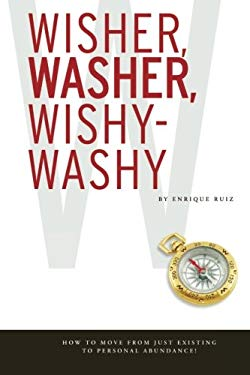 Wisher, Washer, Wishy-Washy : How to Move from Just Existing to Personal Abundance!